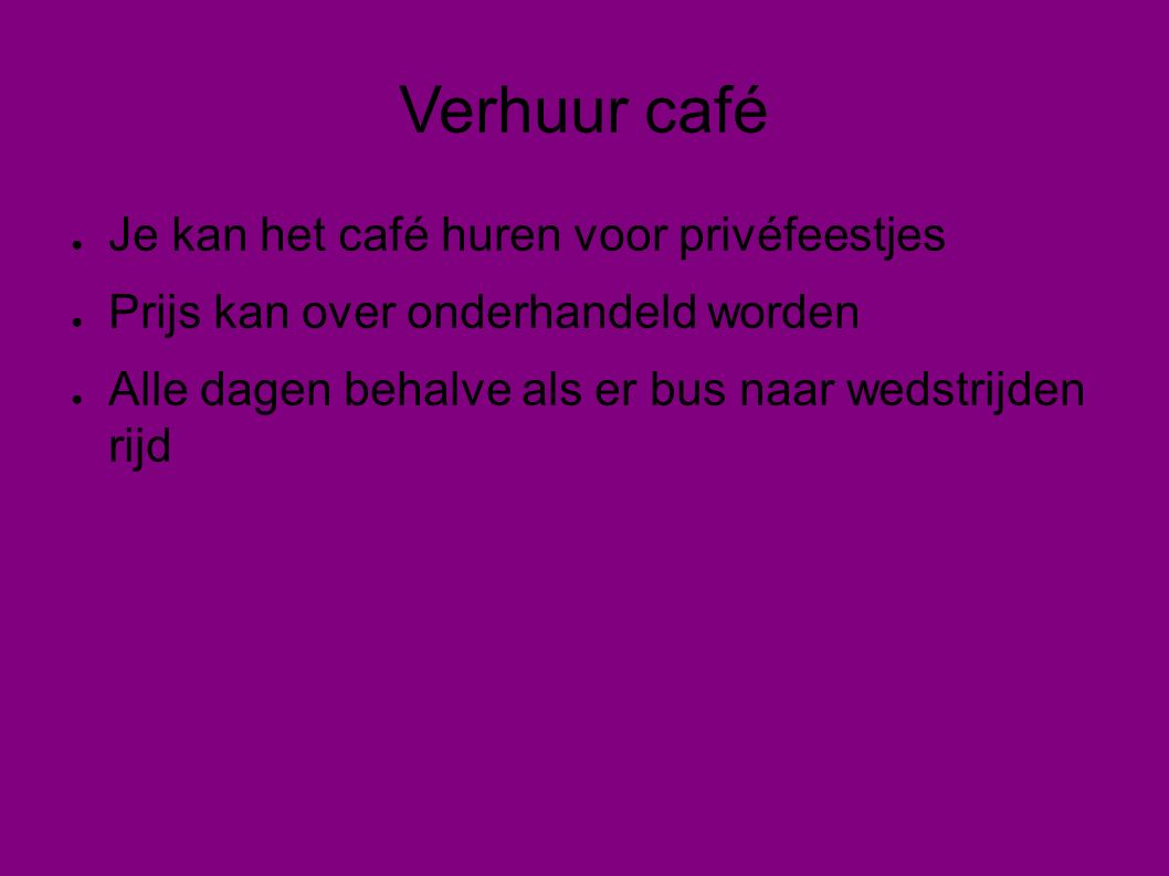 Verhuur café ● Je kan het café huren voor privéfeestjes ● Prijs kan over onderhandeld worden ● Alle dagen behalve als er bus naar wedstrijden rijd