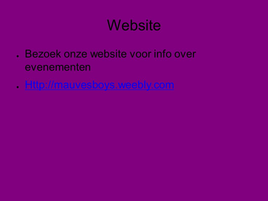 Website ● Bezoek onze website voor info over evenementen ● Http://mauvesboys.weebly.com Http://mauvesboys.weebly.com