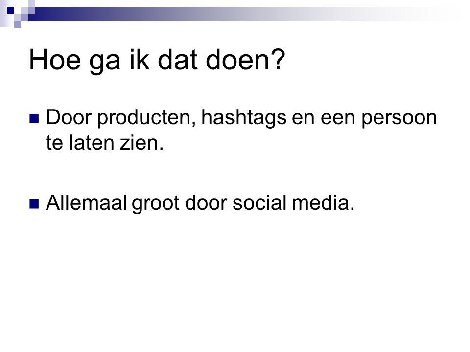 Hoe ga ik dat doen? Door producten, hashtags en een persoon te laten zien. Allemaal groot door social media.