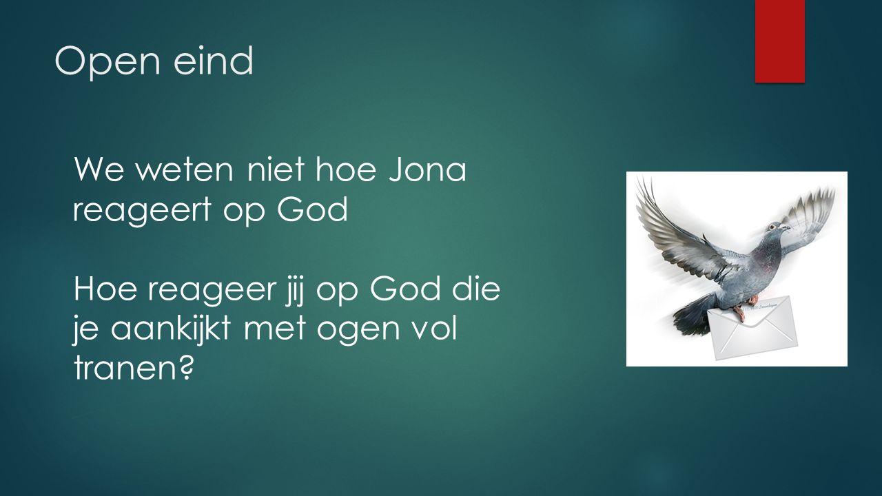 Open eind We weten niet hoe Jona reageert op God Hoe reageer jij op God die je aankijkt met ogen vol tranen
