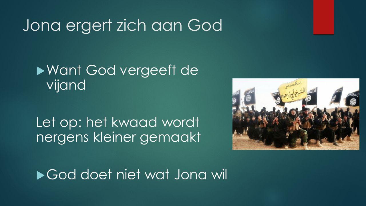 Jona ergert zich aan God  Want God vergeeft de vijand Let op: het kwaad wordt nergens kleiner gemaakt  God doet niet wat Jona wil