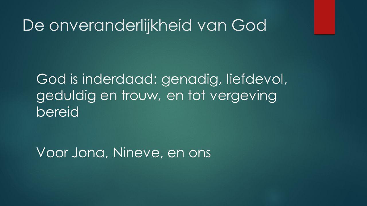 De onveranderlijkheid van God God is inderdaad: genadig, liefdevol, geduldig en trouw, en tot vergeving bereid Voor Jona, Nineve, en ons