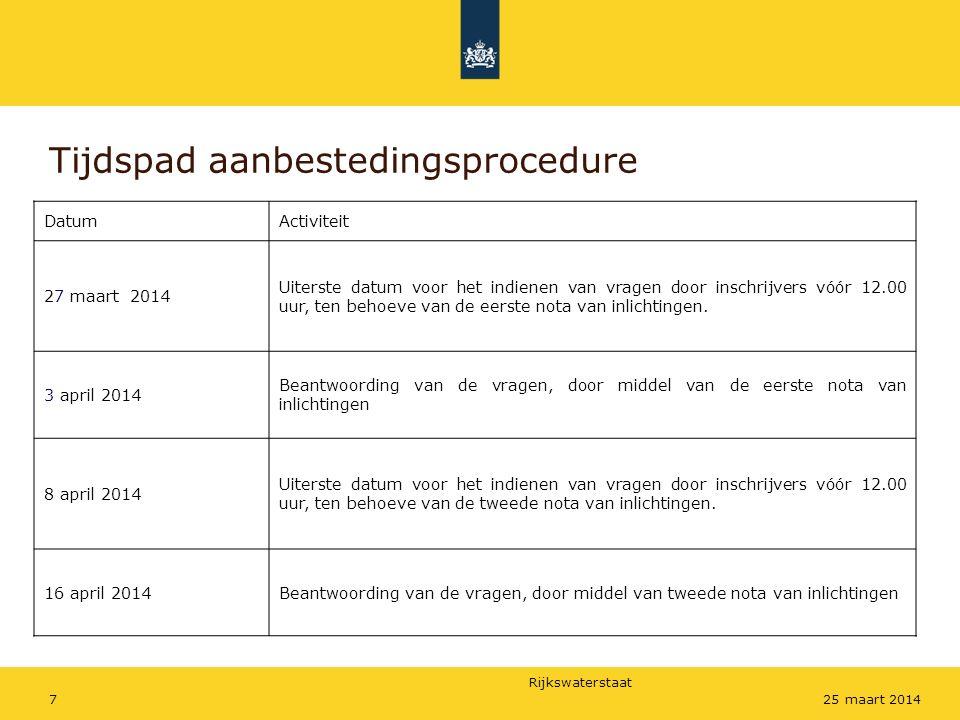 Rijkswaterstaat 725 maart 2014 Tijdspad aanbestedingsprocedure DatumActiviteit 27 maart 2014 Uiterste datum voor het indienen van vragen door inschrijvers vóór 12.00 uur, ten behoeve van de eerste nota van inlichtingen.