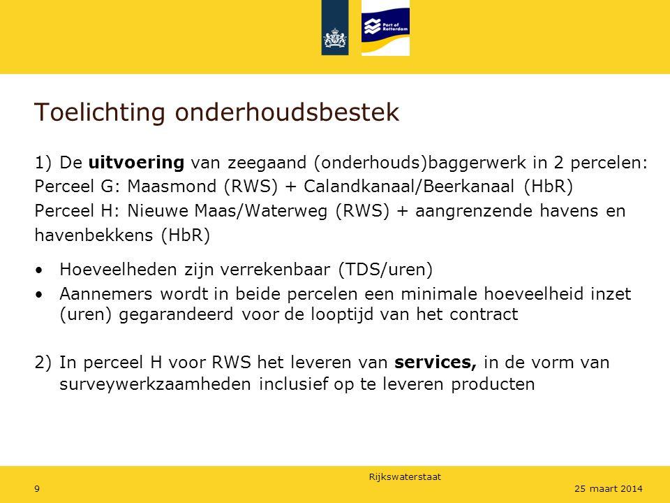 Rijkswaterstaat 925 maart 2014 Toelichting onderhoudsbestek 1)De uitvoering van zeegaand (onderhouds)baggerwerk in 2 percelen: Perceel G: Maasmond (RWS) + Calandkanaal/Beerkanaal (HbR) Perceel H: Nieuwe Maas/Waterweg (RWS) + aangrenzende havens en havenbekkens (HbR) Hoeveelheden zijn verrekenbaar (TDS/uren) Aannemers wordt in beide percelen een minimale hoeveelheid inzet (uren) gegarandeerd voor de looptijd van het contract 2)In perceel H voor RWS het leveren van services, in de vorm van surveywerkzaamheden inclusief op te leveren producten
