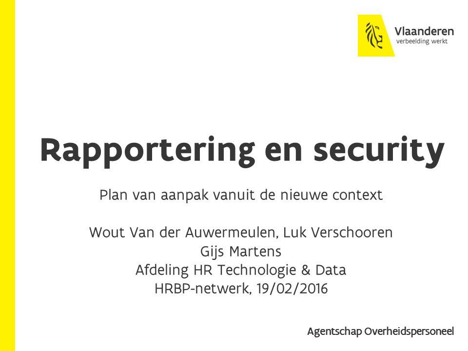 Rapportering en security Plan van aanpak vanuit de nieuwe context Wout Van der Auwermeulen, Luk Verschooren Gijs Martens Afdeling HR Technologie & Data HRBP-netwerk, 19/02/2016 Agentschap Overheidspersoneel