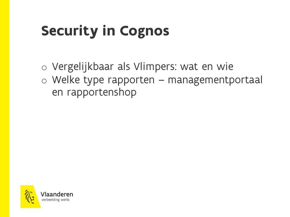 Security in Cognos o Vergelijkbaar als Vlimpers: wat en wie o Welke type rapporten – managementportaal en rapportenshop