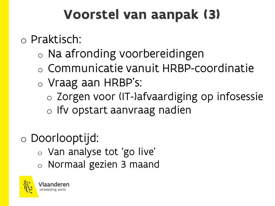 Voorstel van aanpak (3) o Praktisch: o Na afronding voorbereidingen o Communicatie vanuit HRBP-coordinatie o Vraag aan HRBP's: o Zorgen voor (IT-)afvaardiging op infosessie o Ifv opstart aanvraag nadien o Doorlooptijd: o Van analyse tot 'go live' o Normaal gezien 3 maand