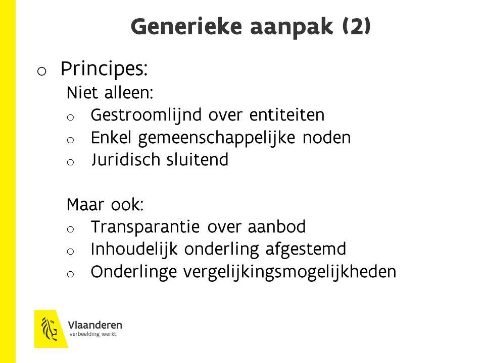 Generieke aanpak (2) o Principes: Niet alleen: o Gestroomlijnd over entiteiten o Enkel gemeenschappelijke noden o Juridisch sluitend Maar ook: o Transparantie over aanbod o Inhoudelijk onderling afgestemd o Onderlinge vergelijkingsmogelijkheden