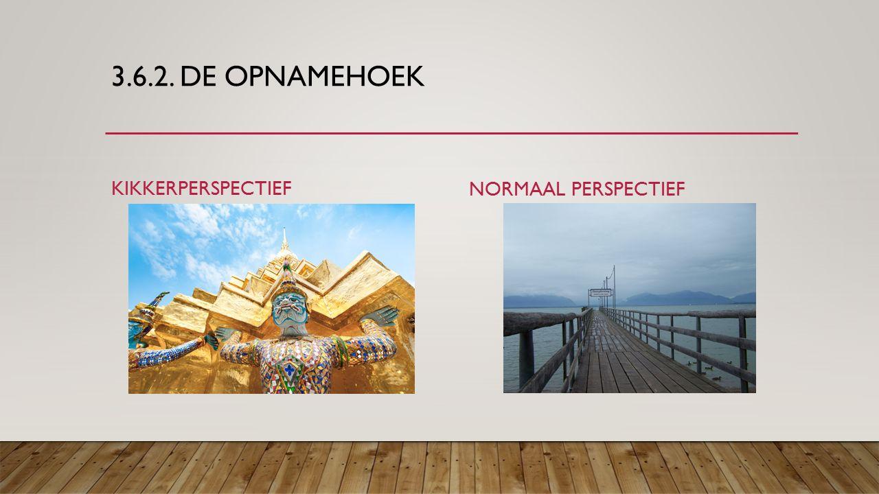 3.6.2. DE OPNAMEHOEK KIKKERPERSPECTIEF NORMAAL PERSPECTIEF