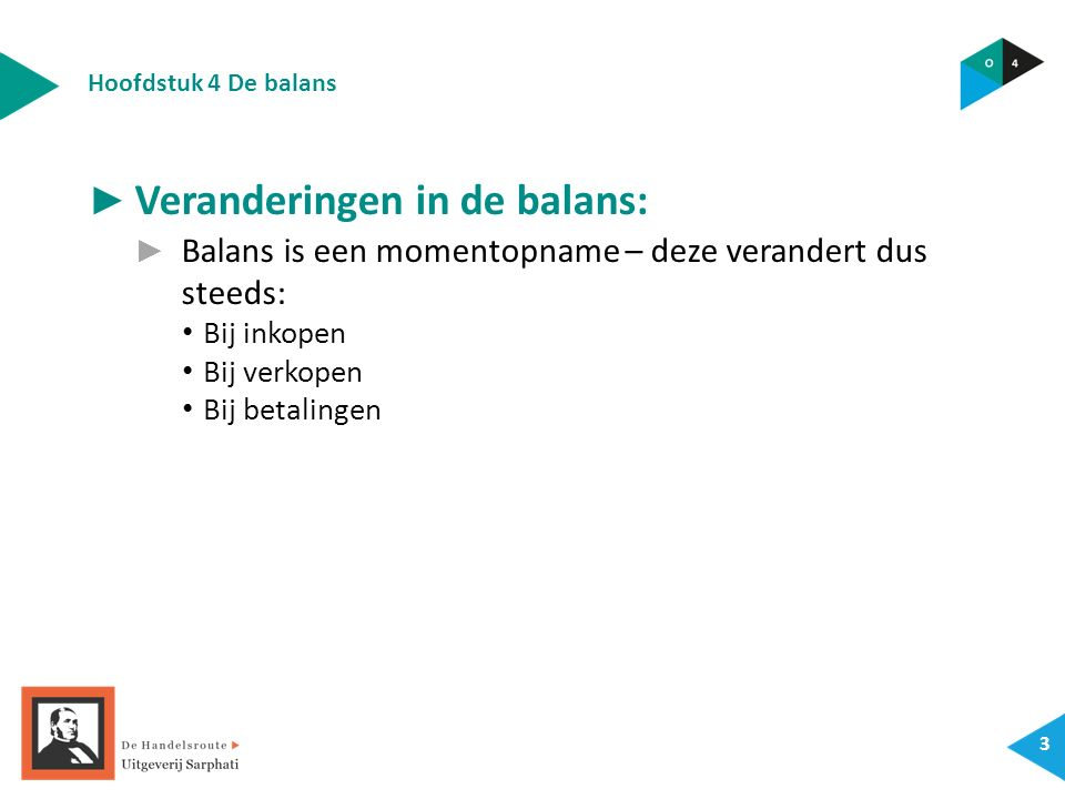Hoofdstuk 4 De balans 4 ► Veranderingen in de balans: ► Balans is een momentopname – deze verandert dus steeds: Bij inkopen Bij verkopen Bij betalingen