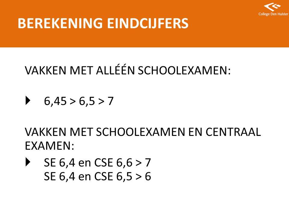 VAKKEN MET ALLÉÉN SCHOOLEXAMEN:  6,45 > 6,5 > 7 VAKKEN MET SCHOOLEXAMEN EN CENTRAAL EXAMEN:  SE 6,4 en CSE 6,6 > 7 SE 6,4 en CSE 6,5 > 6 BEREKENING EINDCIJFERS