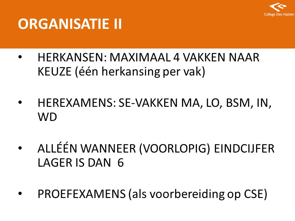 HERKANSEN: MAXIMAAL 4 VAKKEN NAAR KEUZE (één herkansing per vak) HEREXAMENS: SE-VAKKEN MA, LO, BSM, IN, WD ALLÉÉN WANNEER (VOORLOPIG) EINDCIJFER LAGER IS DAN 6 PROEFEXAMENS (als voorbereiding op CSE) ORGANISATIE II