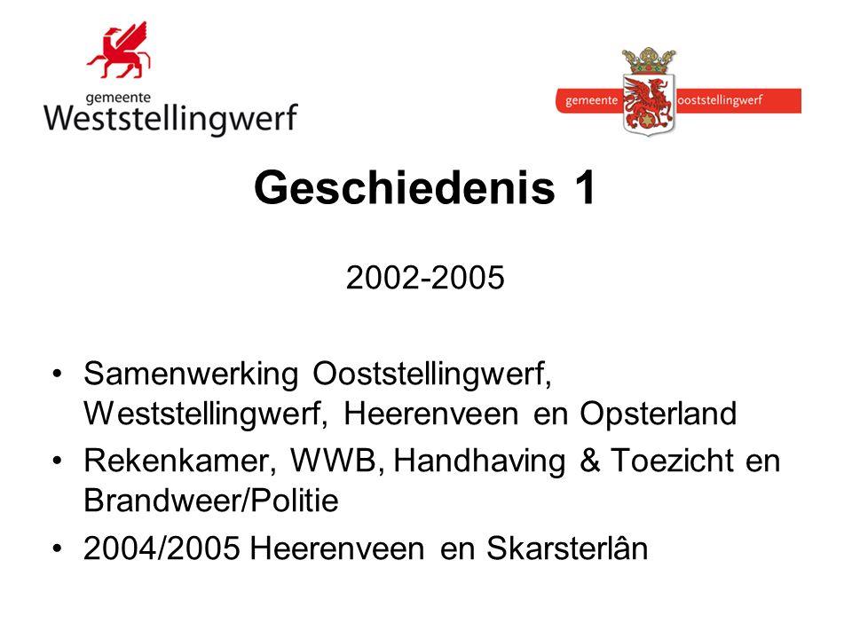 Geschiedenis 1 2002-2005 Samenwerking Ooststellingwerf, Weststellingwerf, Heerenveen en Opsterland Rekenkamer, WWB, Handhaving & Toezicht en Brandweer/Politie 2004/2005 Heerenveen en Skarsterlân