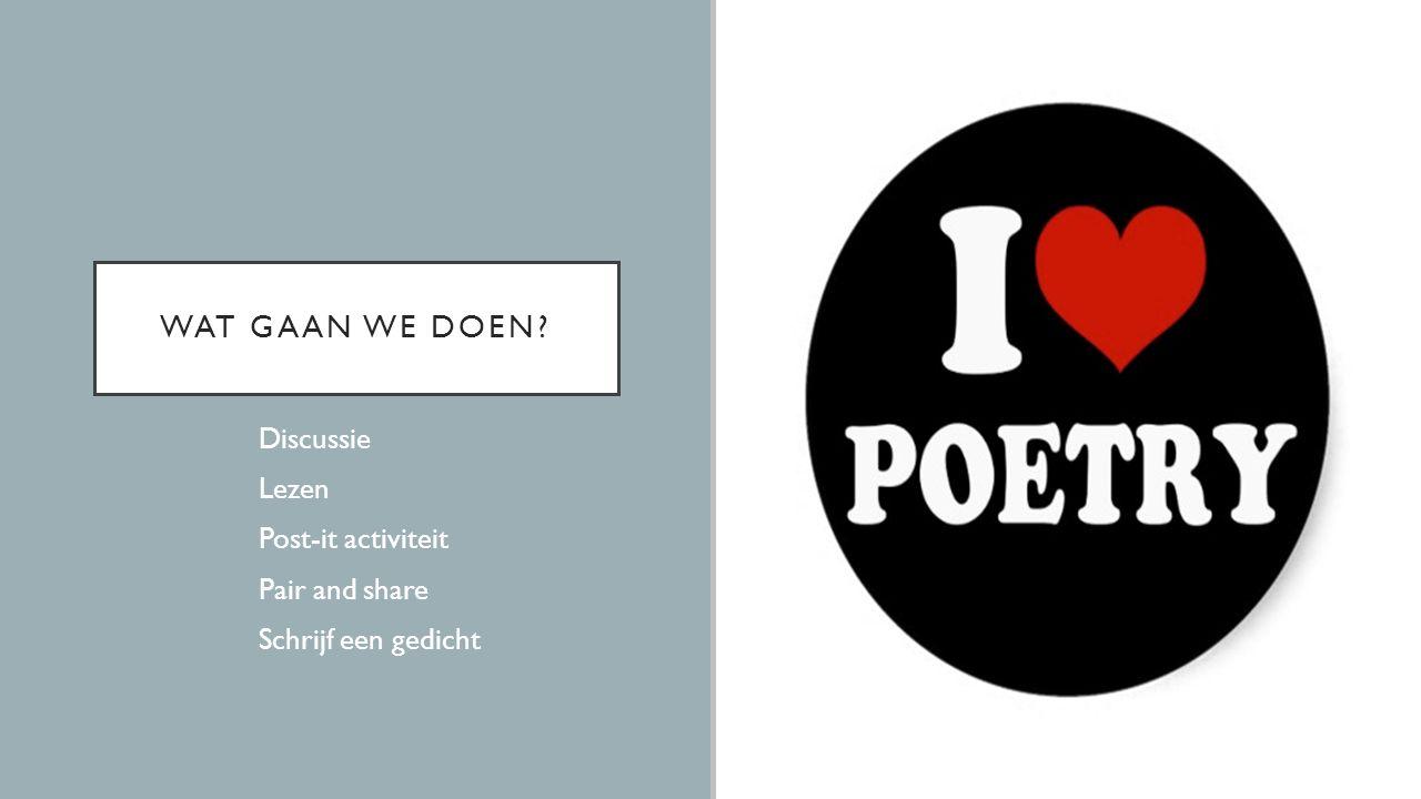 WAT GAAN WE DOEN?  Discussie  Lezen  Post-it activiteit  Pair and share  Schrijf een gedicht