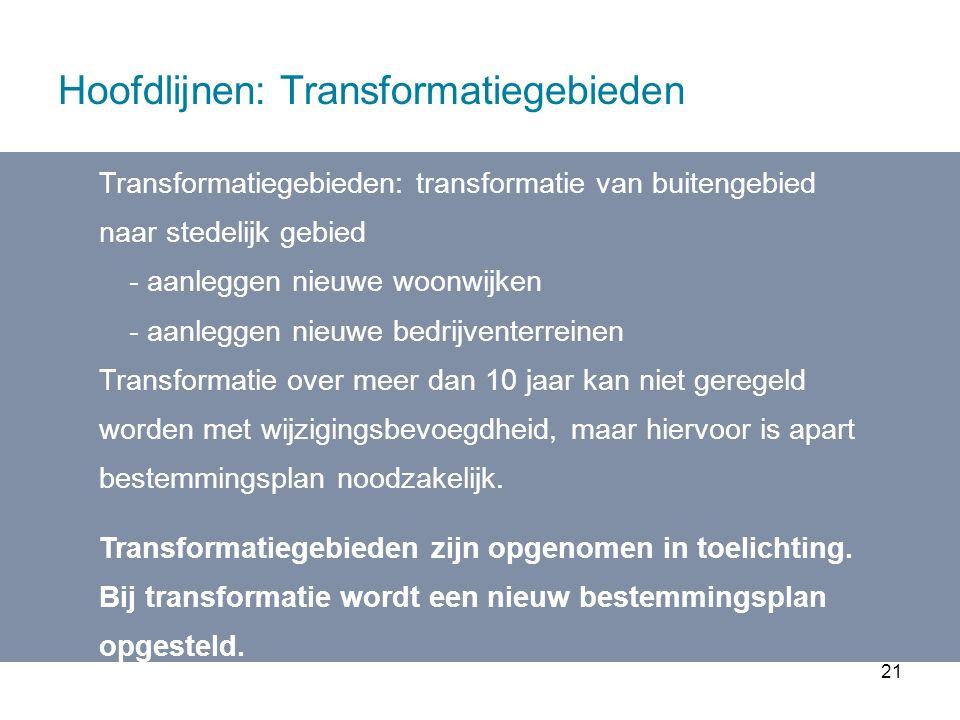 21 Hoofdlijnen: Transformatiegebieden Transformatiegebieden: transformatie van buitengebied naar stedelijk gebied - aanleggen nieuwe woonwijken - aanleggen nieuwe bedrijventerreinen Transformatie over meer dan 10 jaar kan niet geregeld worden met wijzigingsbevoegdheid, maar hiervoor is apart bestemmingsplan noodzakelijk.
