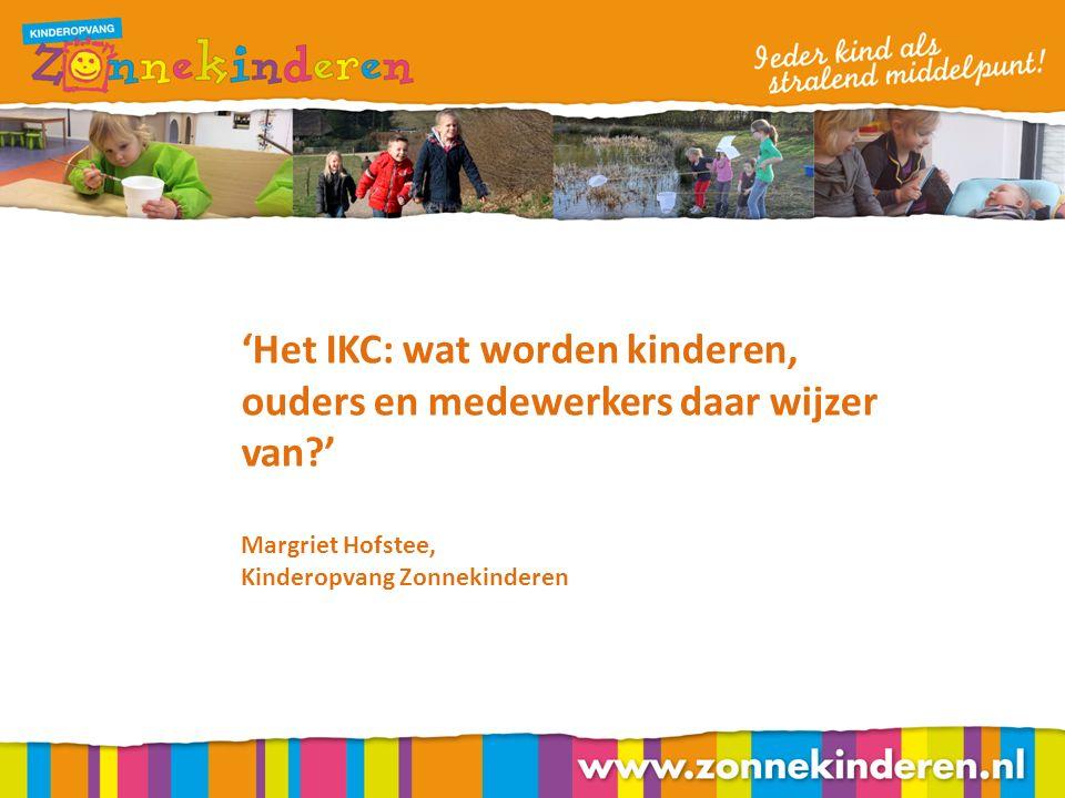 'Het IKC: wat worden kinderen, ouders en medewerkers daar wijzer van ' Margriet Hofstee, Kinderopvang Zonnekinderen