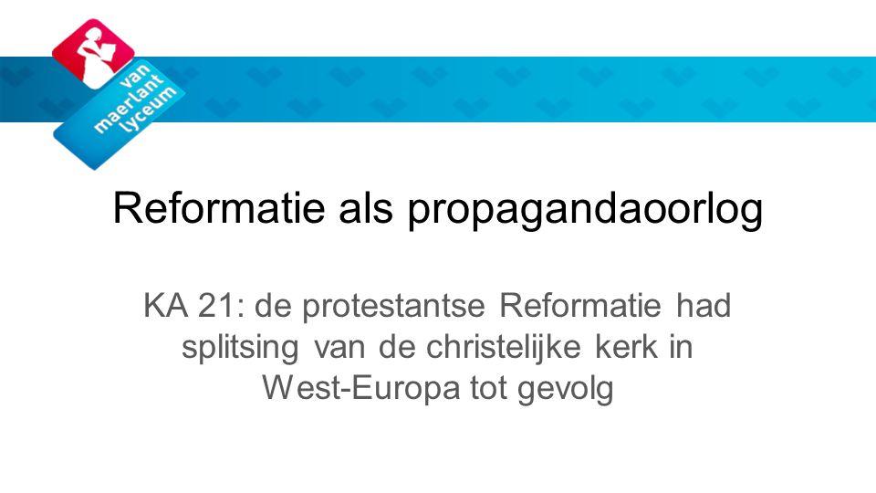 Reformatie als propagandaoorlog KA 21: de protestantse Reformatie had splitsing van de christelijke kerk in West-Europa tot gevolg