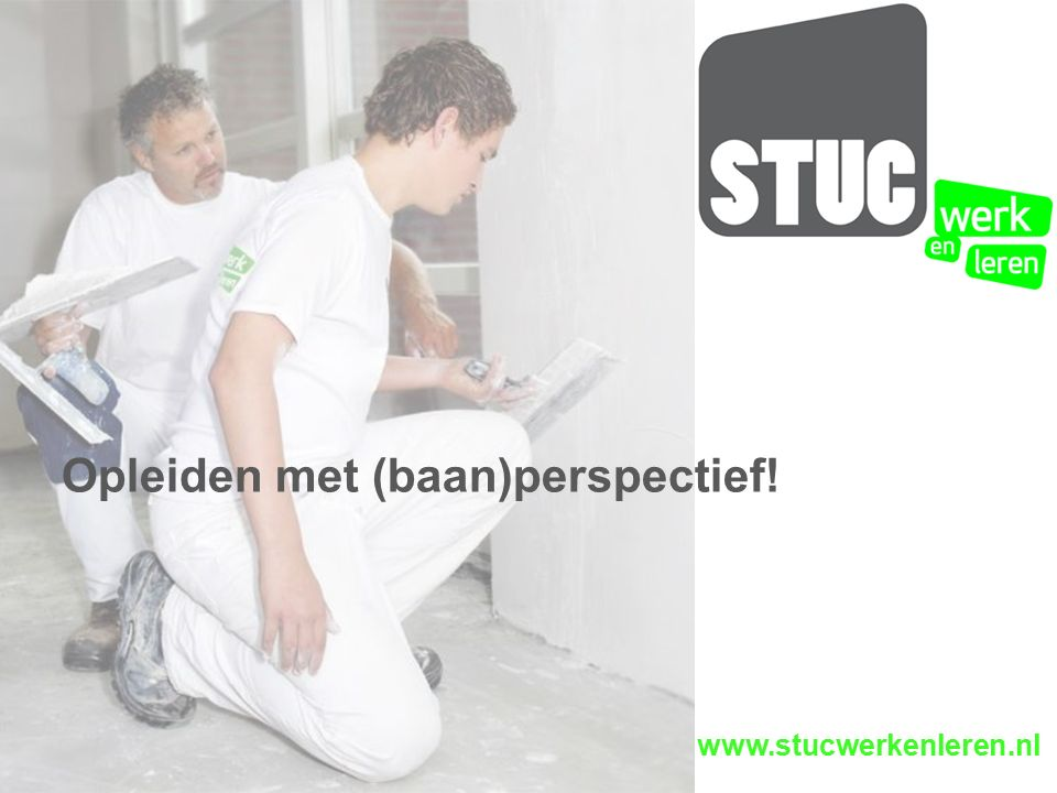 www.stucwerkenleren.nl Opleiden met (baan)perspectief!