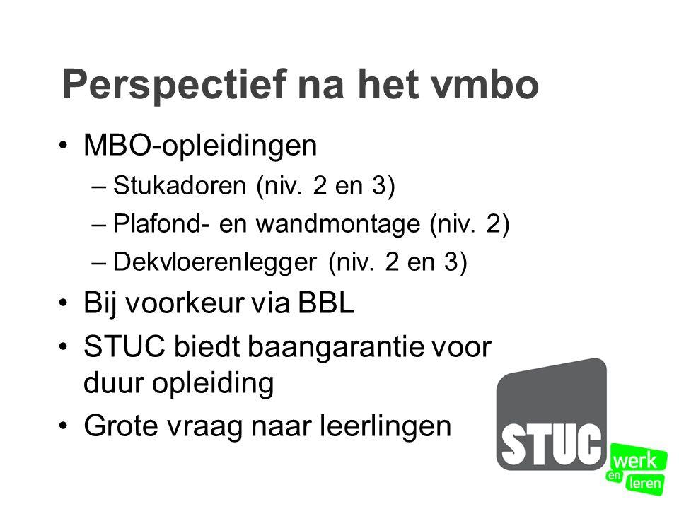 Perspectief na het vmbo MBO-opleidingen –Stukadoren (niv. 2 en 3) –Plafond- en wandmontage (niv. 2) –Dekvloerenlegger (niv. 2 en 3) Bij voorkeur via B