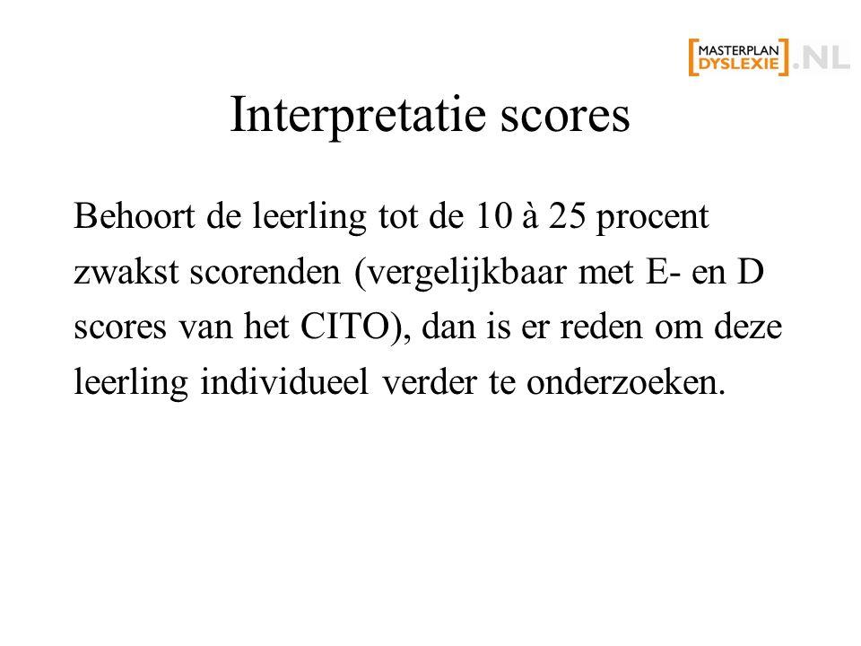 Interpretatie scores Behoort de leerling tot de 10 à 25 procent zwakst scorenden (vergelijkbaar met E- en D scores van het CITO), dan is er reden om deze leerling individueel verder te onderzoeken.