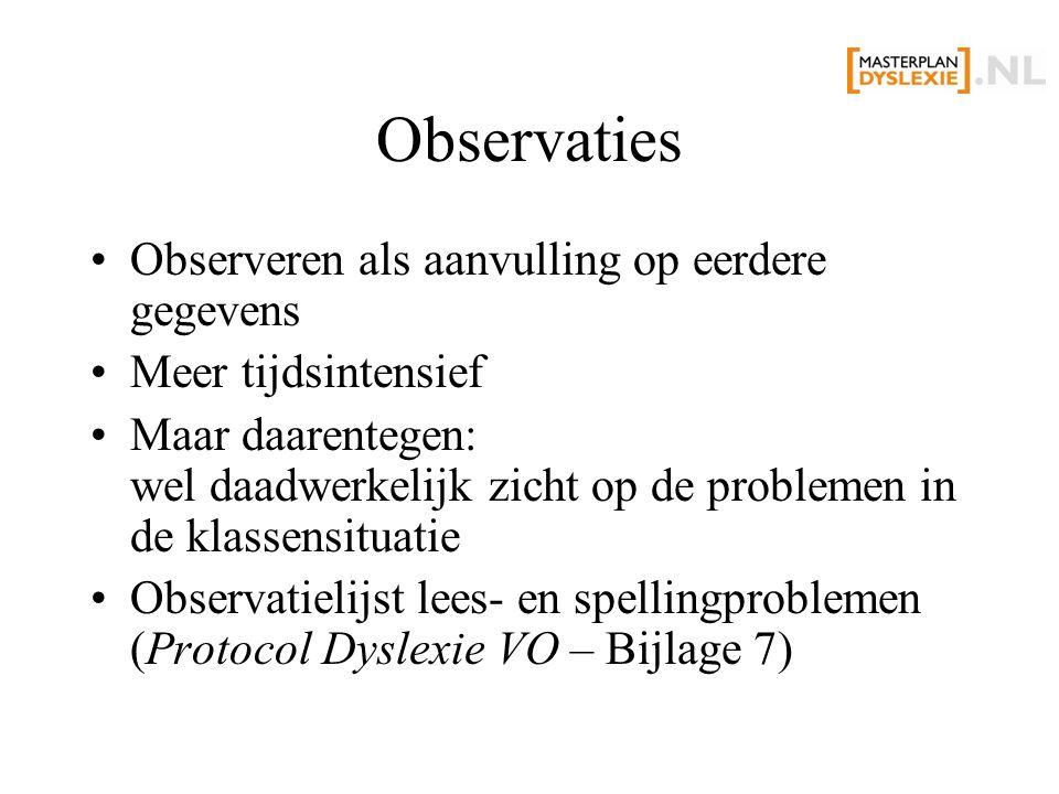 Observaties Observeren als aanvulling op eerdere gegevens Meer tijdsintensief Maar daarentegen: wel daadwerkelijk zicht op de problemen in de klassensituatie Observatielijst lees- en spellingproblemen (Protocol Dyslexie VO – Bijlage 7)