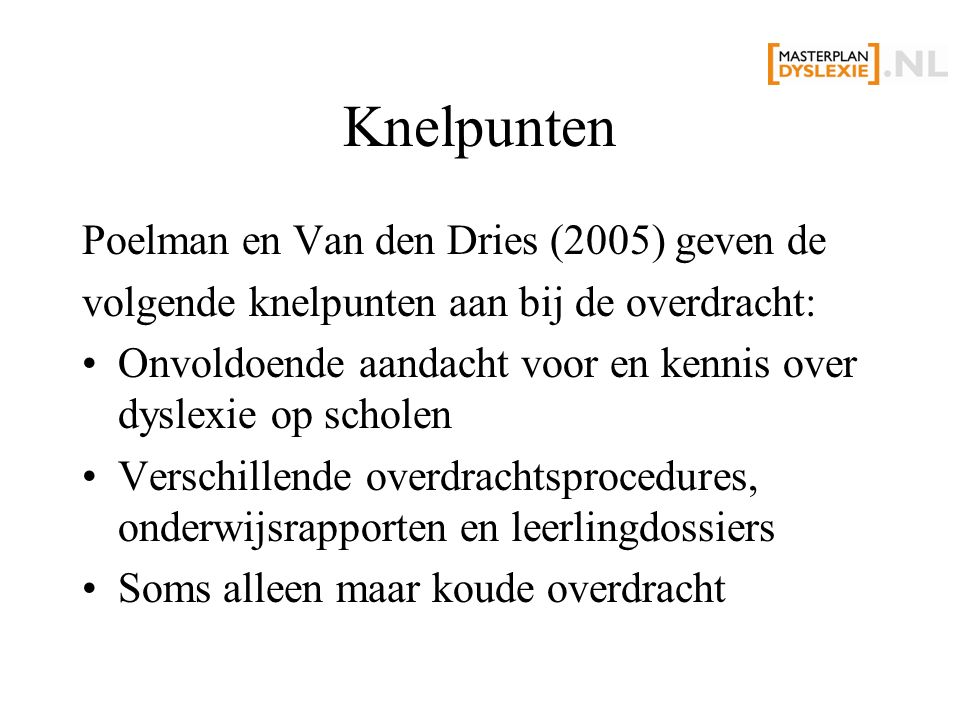 Knelpunten Poelman en Van den Dries (2005) geven de volgende knelpunten aan bij de overdracht: Onvoldoende aandacht voor en kennis over dyslexie op scholen Verschillende overdrachtsprocedures, onderwijsrapporten en leerlingdossiers Soms alleen maar koude overdracht