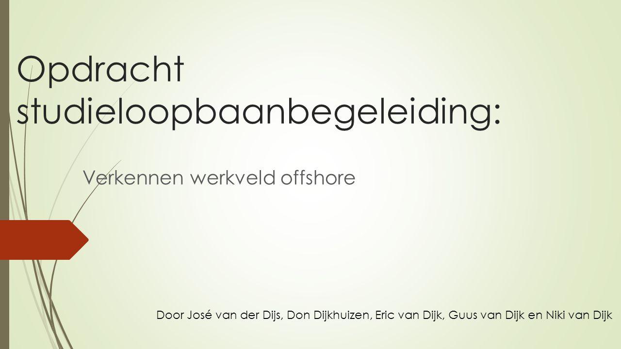 Opdracht studieloopbaanbegeleiding: Verkennen werkveld offshore Door José van der Dijs, Don Dijkhuizen, Eric van Dijk, Guus van Dijk en Niki van Dijk