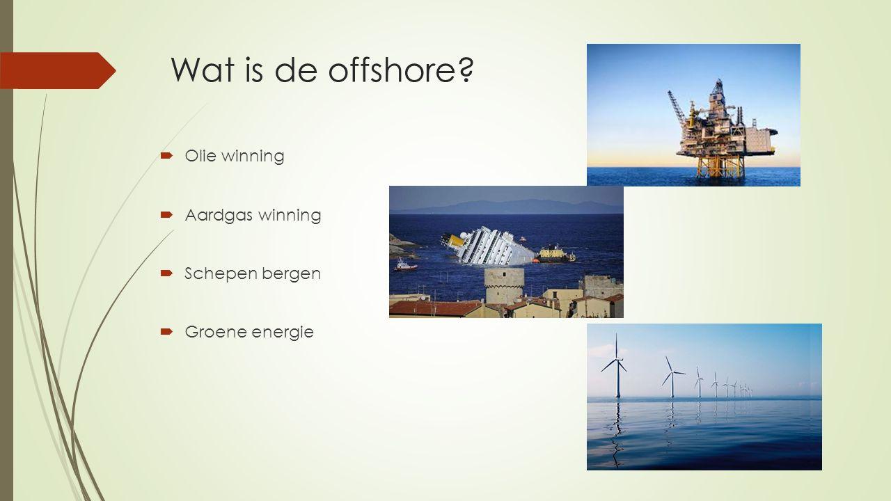 Wat is de offshore?  Olie winning  Aardgas winning  Schepen bergen  Groene energie