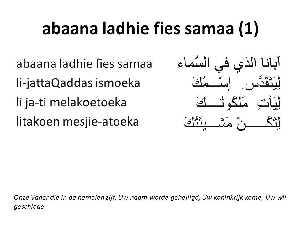 abaana ladhie fies samaa (1) أَبانا الذي في السَّماء لِيَتَقَدَّس ِ إسْـــمُكَ لِيَأتِ مَلَكُوتُــــكَ لِتَكُــــــنْ مَشـــيئَتُكَ abaana ladhie fies samaa li-jattaQaddas ismoeka li ja-ti melakoetoeka litakoen mesjie-atoeka Onze Vader die in de hemelen zijt, Uw naam worde geheiligd, Uw koninkrijk kome, Uw wil geschiede