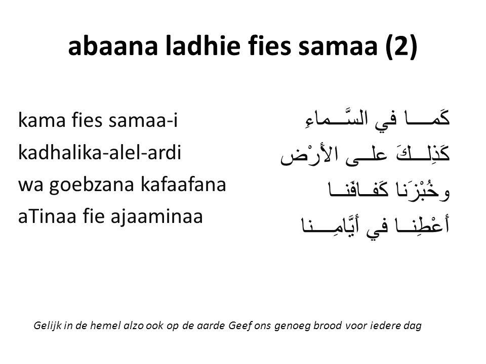 abaana ladhie fies samaa (2) كَمــــا في السَّـــماءِ كَذِلـــكَ علــى الأَرْض وخُبْزَنا كَفــافَنــا أَعْطِنــا في أَيَّامِــــنا kama fies samaa-i kadhalika-alel-ardi wa goebzana kafaafana aTinaa fie ajaaminaa Gelijk in de hemel alzo ook op de aarde Geef ons genoeg brood voor iedere dag