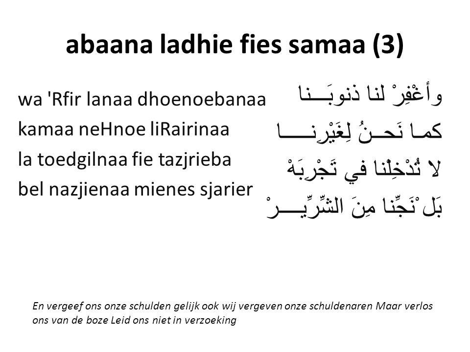 abaana ladhie fies samaa (3) وأغْفِرْ لنا ذنوبَـــنا كمـا نَحــنُ لِغَيْرِنـــــا لا تُدْخِلْنا في تَجْرِبَهْ بَل ْْنَجِّنا مِنَ الشِّرِّيــــرْ wa Rfir lanaa dhoenoebanaa kamaa neHnoe liRairinaa la toedgilnaa fie tazjrieba bel nazjienaa mienes sjarier En vergeef ons onze schulden gelijk ook wij vergeven onze schuldenaren Maar verlos ons van de boze Leid ons niet in verzoeking