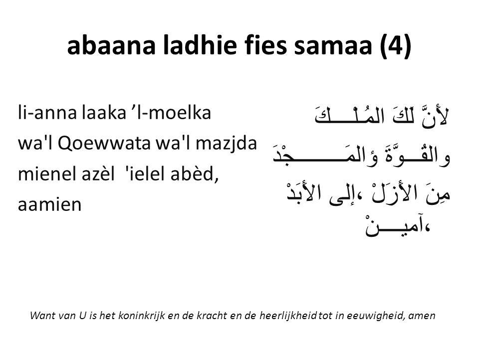 abaana ladhie fies samaa (4) لأَنَّ لَكَ المُـلْــــكَ والقُـــوَّةَ ؤالمَـــــــــجْدَ مِنَ الأَزَلْ ،إلى الأَبَدْ ،آميــــنْ li-anna laaka 'l-moelka wa l Qoewwata wa l mazjda mienel azèl ielel abèd, aamien Want van U is het koninkrijk en de kracht en de heerlijkheid tot in eeuwigheid, amen