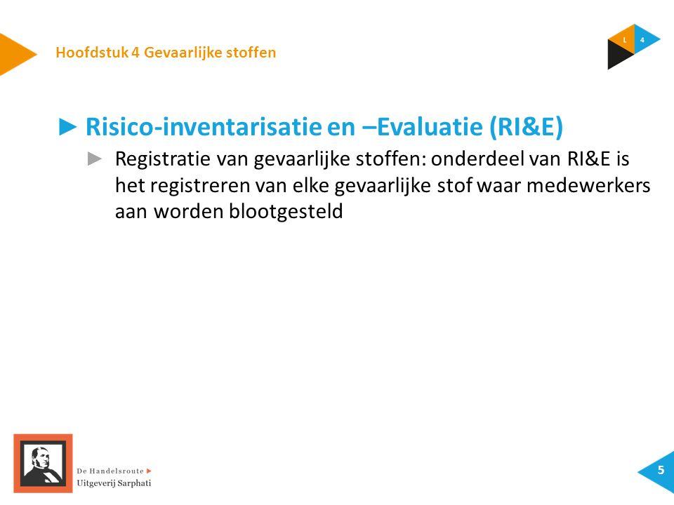 Hoofdstuk 4 Gevaarlijke stoffen 5 ► Risico-inventarisatie en –Evaluatie (RI&E) ► Registratie van gevaarlijke stoffen: onderdeel van RI&E is het registreren van elke gevaarlijke stof waar medewerkers aan worden blootgesteld