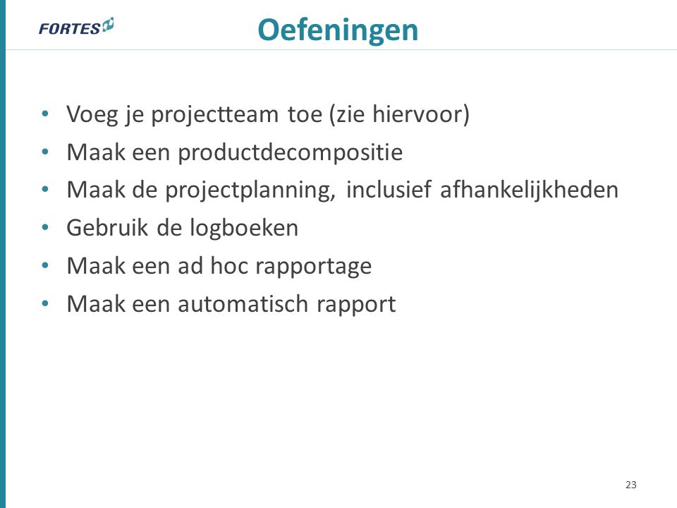Oefeningen Voeg je projectteam toe (zie hiervoor) Maak een productdecompositie Maak de projectplanning, inclusief afhankelijkheden Gebruik de logboeken Maak een ad hoc rapportage Maak een automatisch rapport 23
