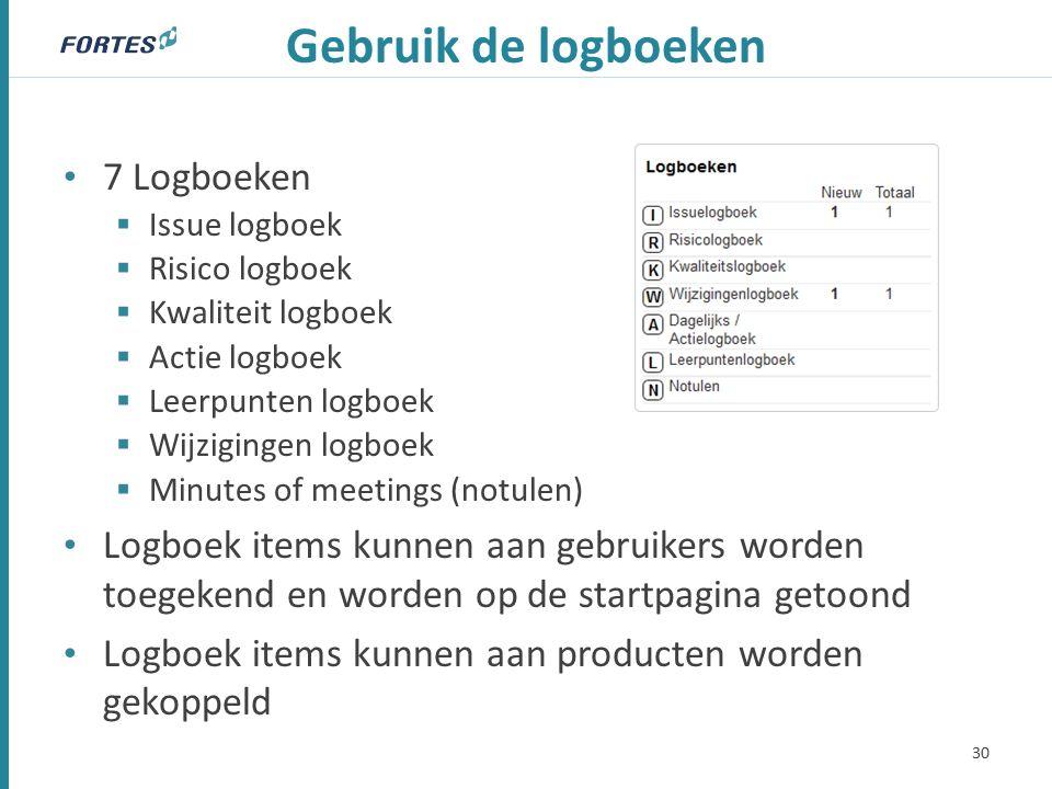 Gebruik de logboeken 7 Logboeken  Issue logboek  Risico logboek  Kwaliteit logboek  Actie logboek  Leerpunten logboek  Wijzigingen logboek  Minutes of meetings (notulen) Logboek items kunnen aan gebruikers worden toegekend en worden op de startpagina getoond Logboek items kunnen aan producten worden gekoppeld 30