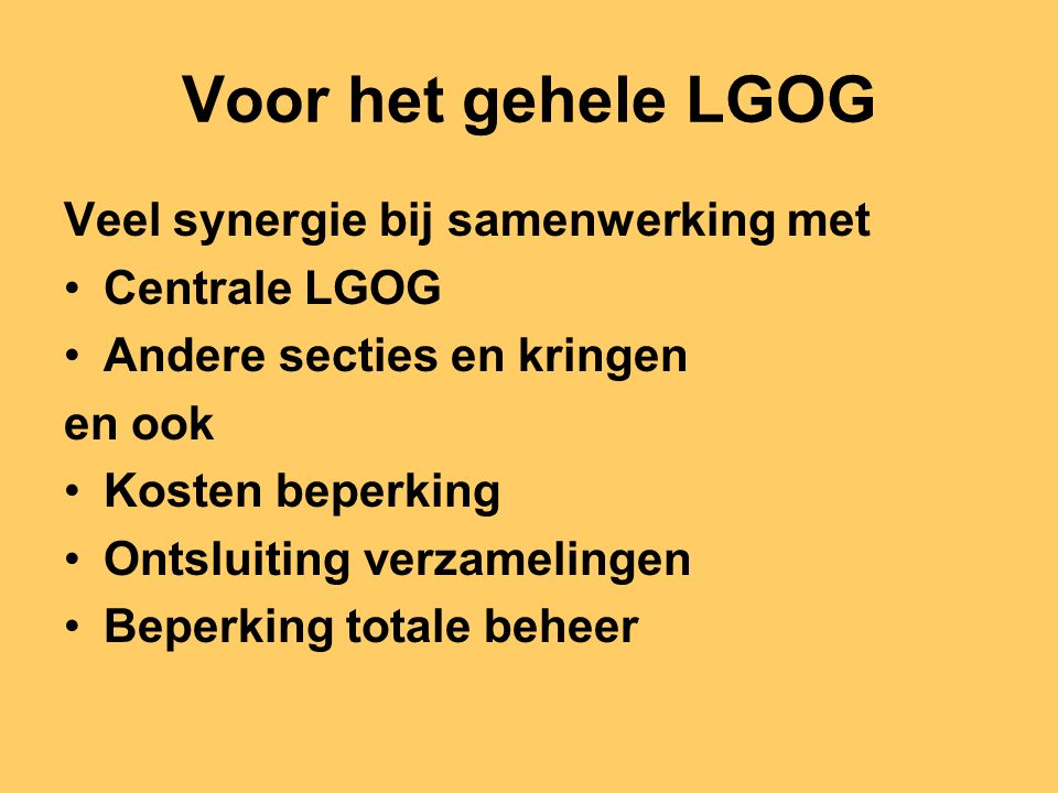 Voor het gehele LGOG Veel synergie bij samenwerking met Centrale LGOG Andere secties en kringen en ook Kosten beperking Ontsluiting verzamelingen Beperking totale beheer