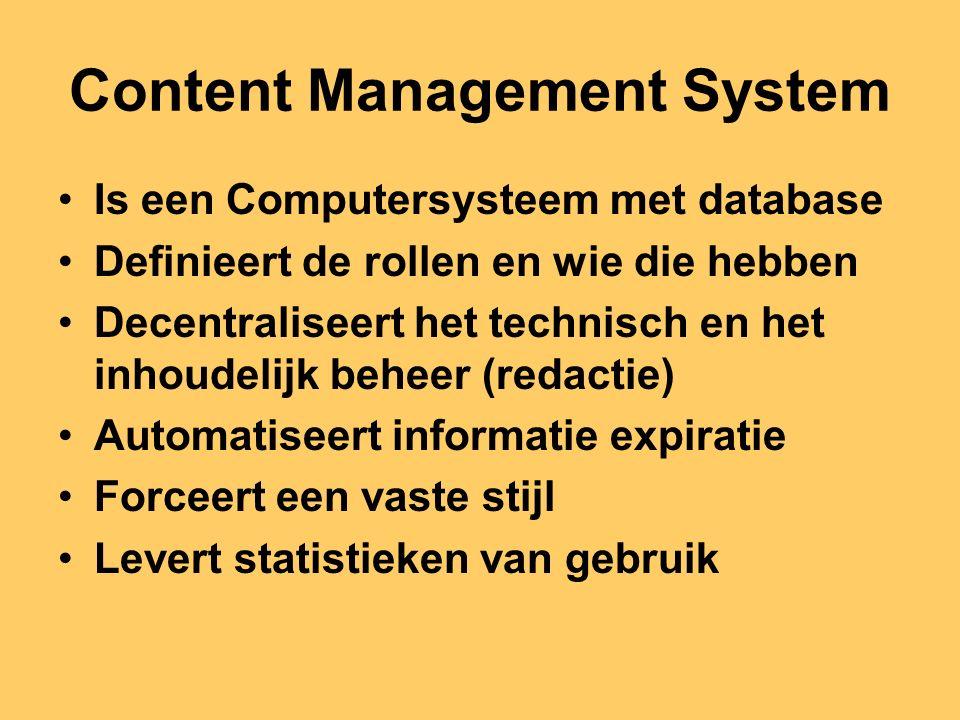 Content Management System Is een Computersysteem met database Definieert de rollen en wie die hebben Decentraliseert het technisch en het inhoudelijk beheer (redactie) Automatiseert informatie expiratie Forceert een vaste stijl Levert statistieken van gebruik