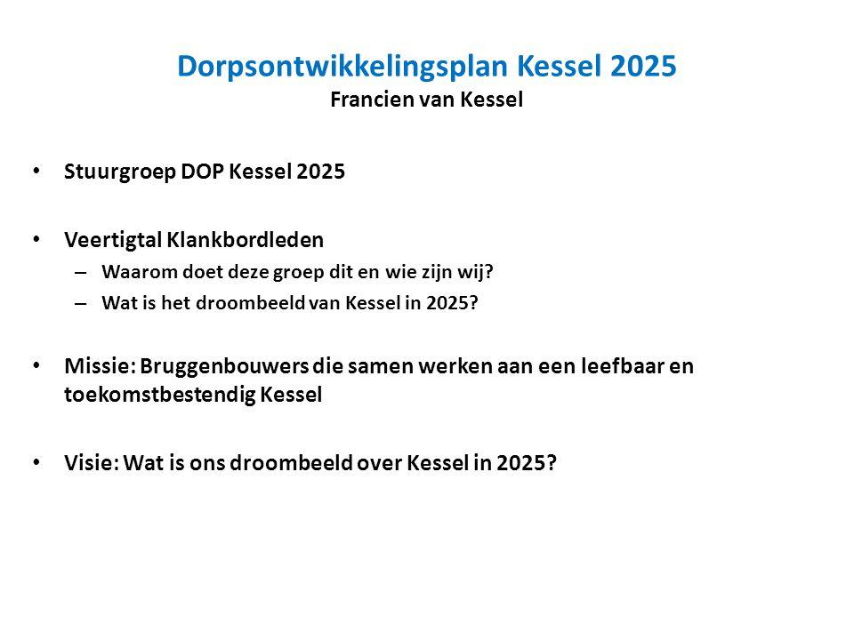 Dorpsontwikkelingsplan Kessel 2025 Francien van Kessel Stuurgroep DOP Kessel 2025 Veertigtal Klankbordleden – Waarom doet deze groep dit en wie zijn wij.