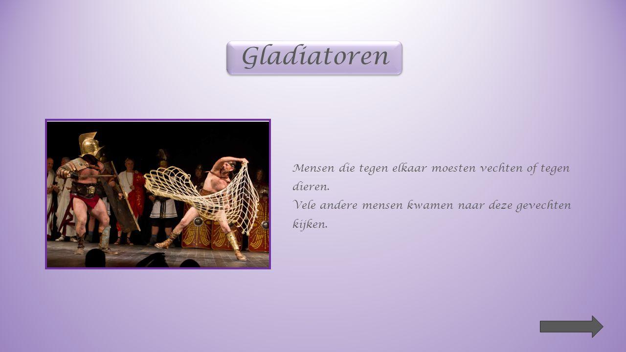 Gladiatoren Mensen die tegen elkaar moesten vechten of tegen dieren.
