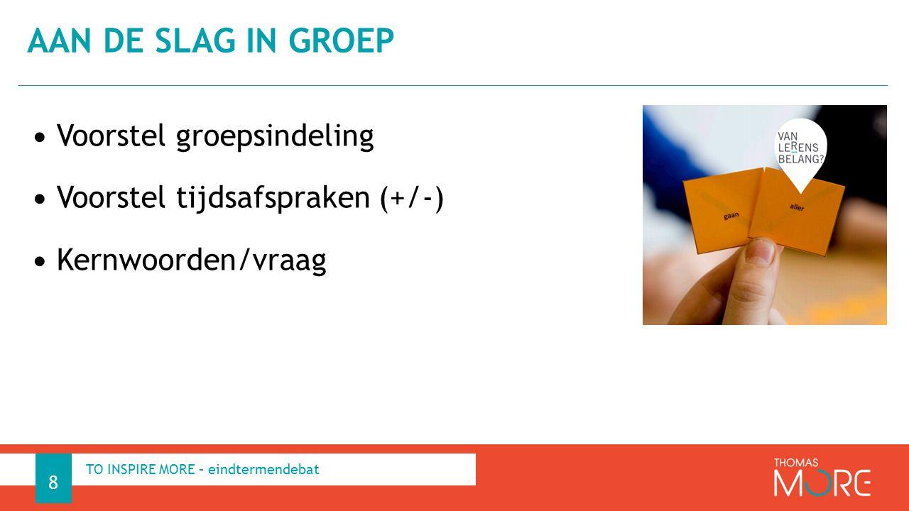 Voorstel groepsindeling Voorstel tijdsafspraken (+/-) Kernwoorden/vraag AAN DE SLAG IN GROEP 8 TO INSPIRE MORE – eindtermendebat