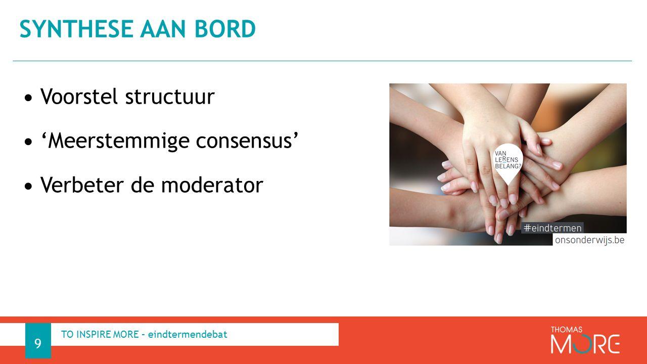 Voorstel structuur 'Meerstemmige consensus' Verbeter de moderator SYNTHESE AAN BORD 9 TO INSPIRE MORE – eindtermendebat