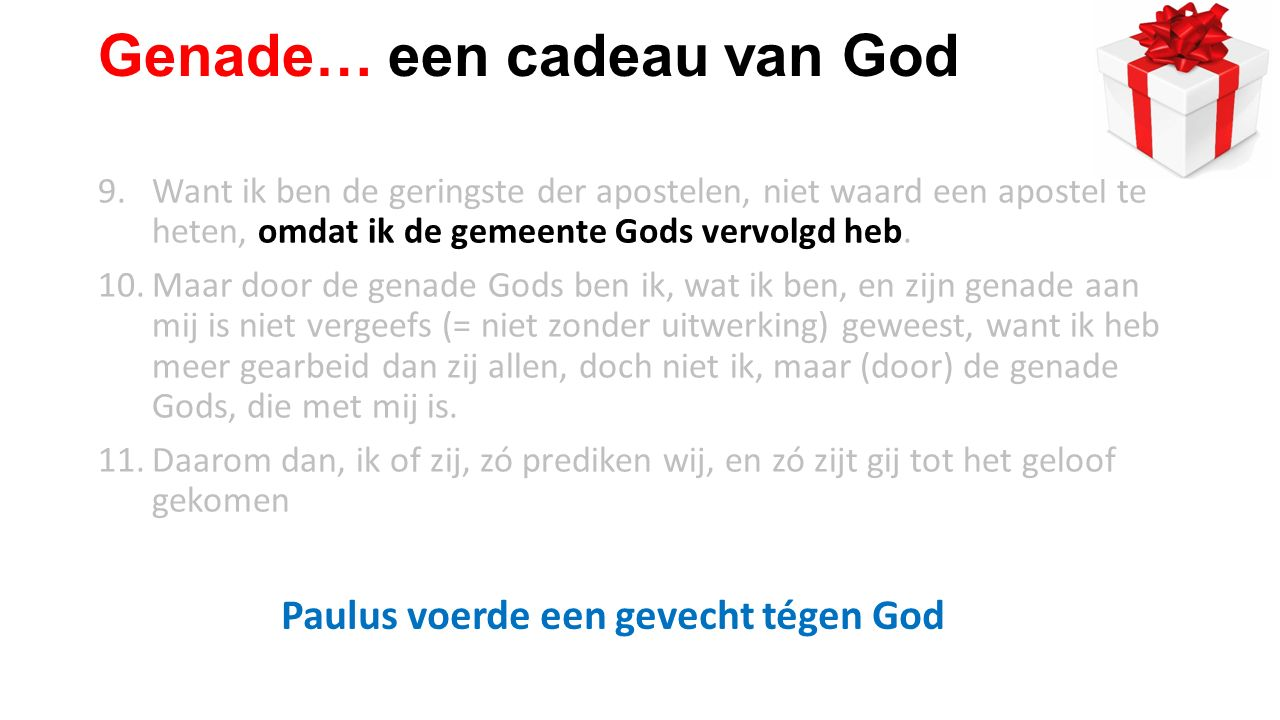 9.Want ik ben de geringste der apostelen, niet waard een apostel te heten, omdat ik de gemeente Gods vervolgd heb.