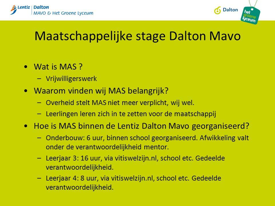 Maatschappelijke stage Dalton Mavo Wat is MAS ? –Vrijwilligerswerk Waarom vinden wij MAS belangrijk? –Overheid stelt MAS niet meer verplicht, wij wel.
