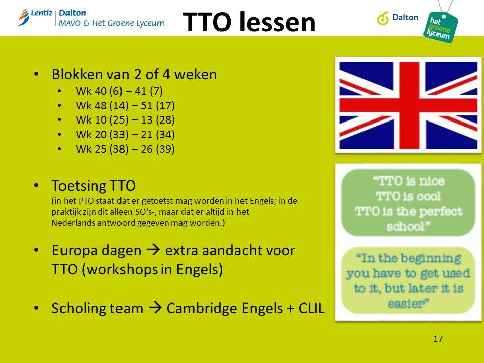 TTO lessen 17 Blokken van 2 of 4 weken Wk 40 (6) – 41 (7) Wk 48 (14) – 51 (17) Wk 10 (25) – 13 (28) Wk 20 (33) – 21 (34) Wk 25 (38) – 26 (39) Toetsing TTO (in het PTO staat dat er getoetst mag worden in het Engels; in de praktijk zijn dit alleen SO s-, maar dat er altijd in het Nederlands antwoord gegeven mag worden.) Europa dagen  extra aandacht voor TTO (workshops in Engels) Scholing team  Cambridge Engels + CLIL