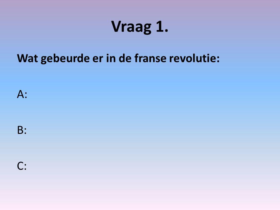 Vraag 1. Wat gebeurde er in de franse revolutie: A: B: C: