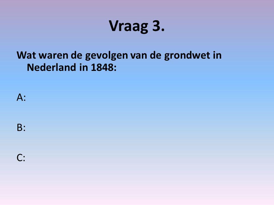 Vraag 3. Wat waren de gevolgen van de grondwet in Nederland in 1848: A: B: C: