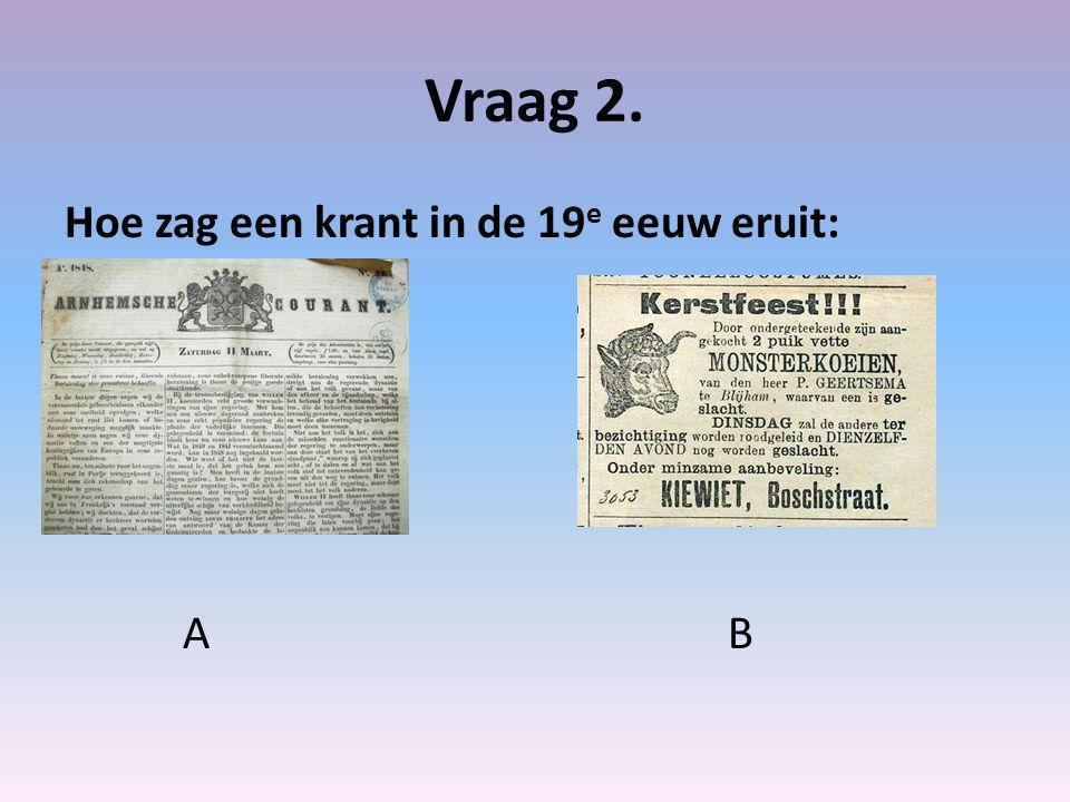 Vraag 2. Hoe zag een krant in de 19 e eeuw eruit: A B