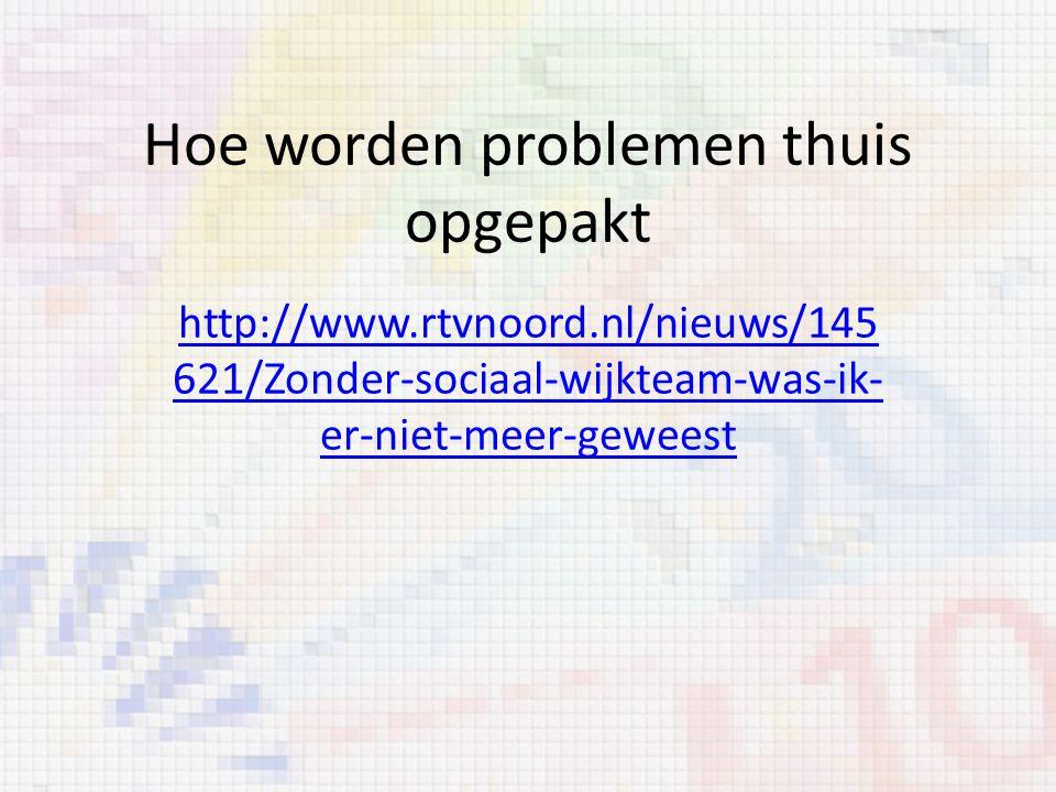 Hoe worden problemen thuis opgepakt http://www.rtvnoord.nl/nieuws/145 621/Zonder-sociaal-wijkteam-was-ik- er-niet-meer-geweest