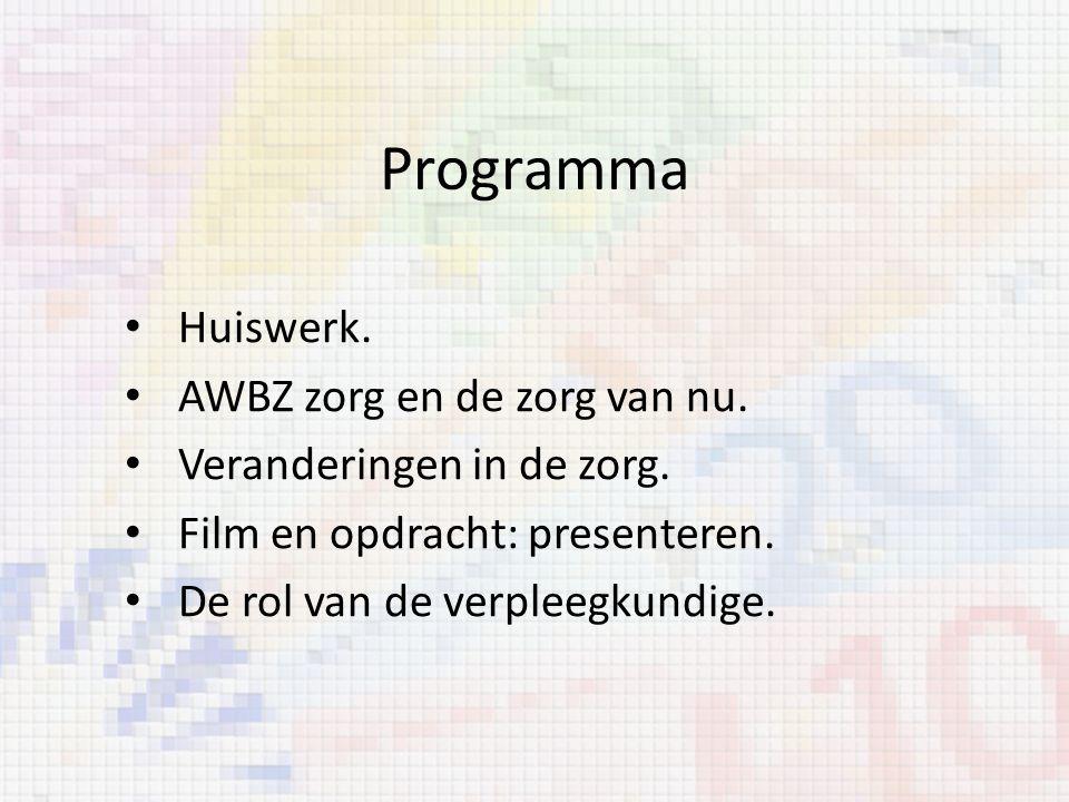 Programma Huiswerk. AWBZ zorg en de zorg van nu. Veranderingen in de zorg. Film en opdracht: presenteren. De rol van de verpleegkundige.