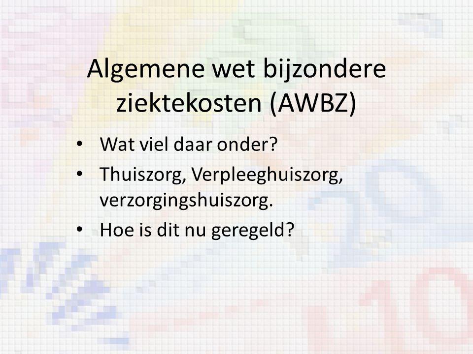 Algemene wet bijzondere ziektekosten (AWBZ) Wat viel daar onder? Thuiszorg, Verpleeghuiszorg, verzorgingshuiszorg. Hoe is dit nu geregeld?